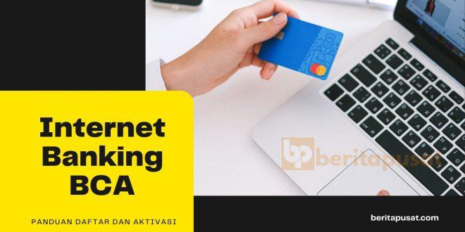 Cara Mudah Daftar dan Aktivasi Internet Banking BCA